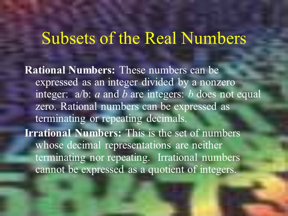 Subsets of the Real Numbers Rational Numbers: These numbers can be expressed as an integer divided by a nonzero integer: a/b: a and b are integers: b does not equal zero.