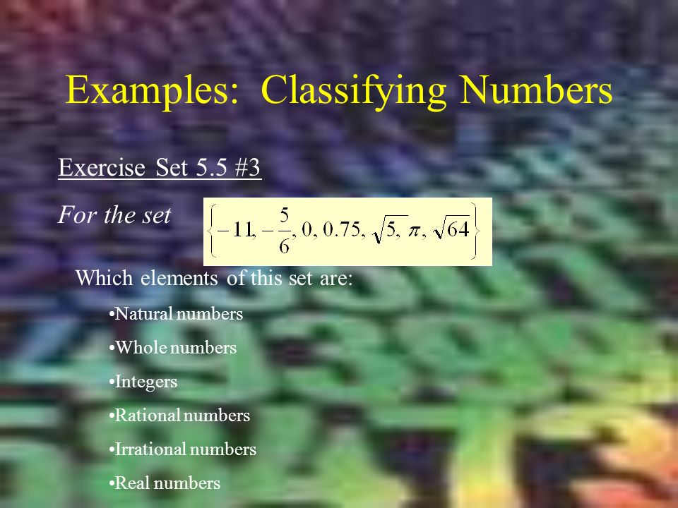 Examples: Classifying Numbers Exercise Set 5.5 #3 For the set Which elements of this set are: Natural numbers Whole numbers Integers Rational numbers Irrational numbers Real numbers