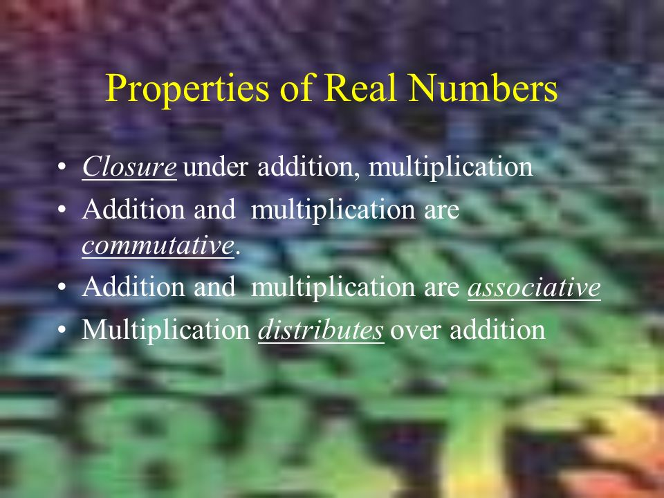 Properties of Real Numbers Closure under addition, multiplication Addition and multiplication are commutative.