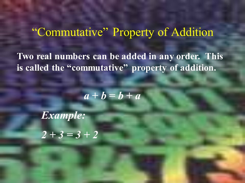 Commutative Property of Addition Two real numbers can be added in any order.