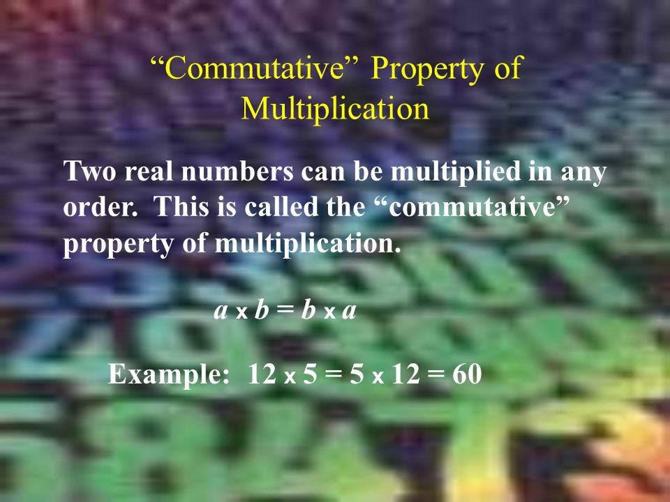 Commutative Property of Multiplication Two real numbers can be multiplied in any order.