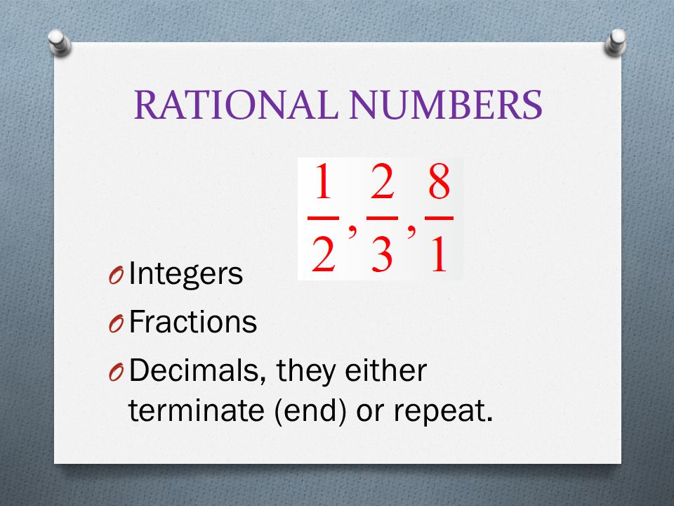 RATIONAL NUMBERS O Integers O Fractions O Decimals, they either terminate (end) or repeat.