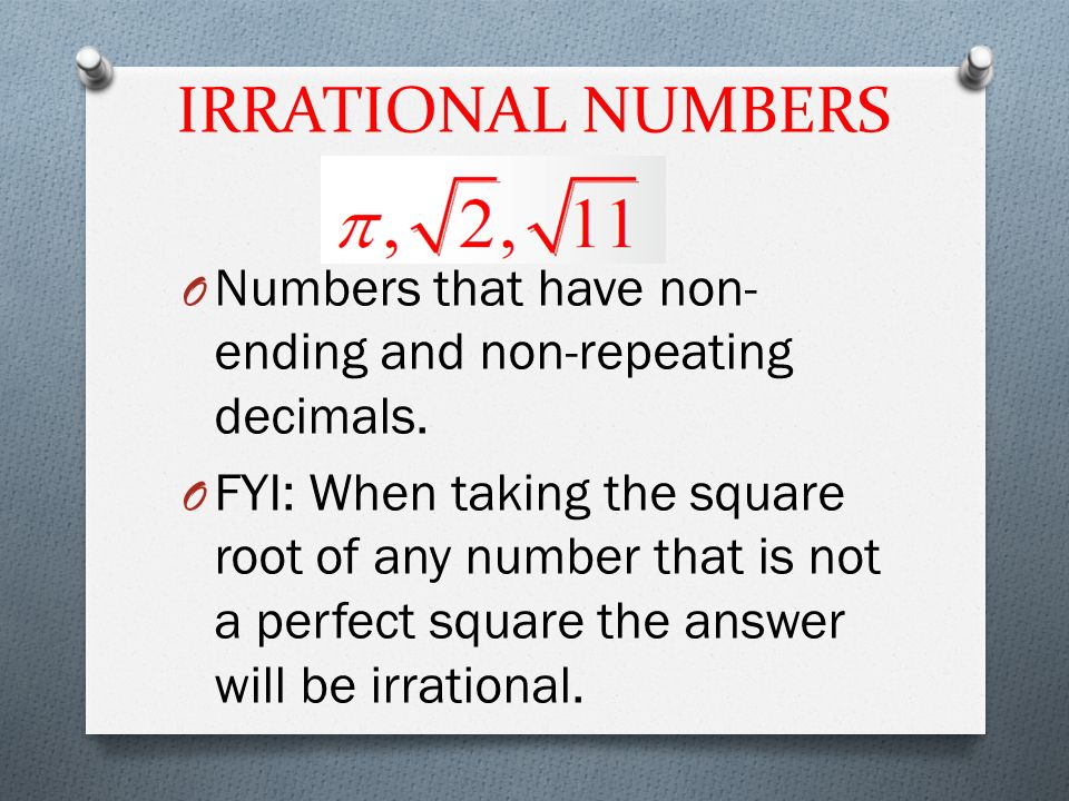 IRRATIONAL NUMBERS O Numbers that have non- ending and non-repeating decimals.
