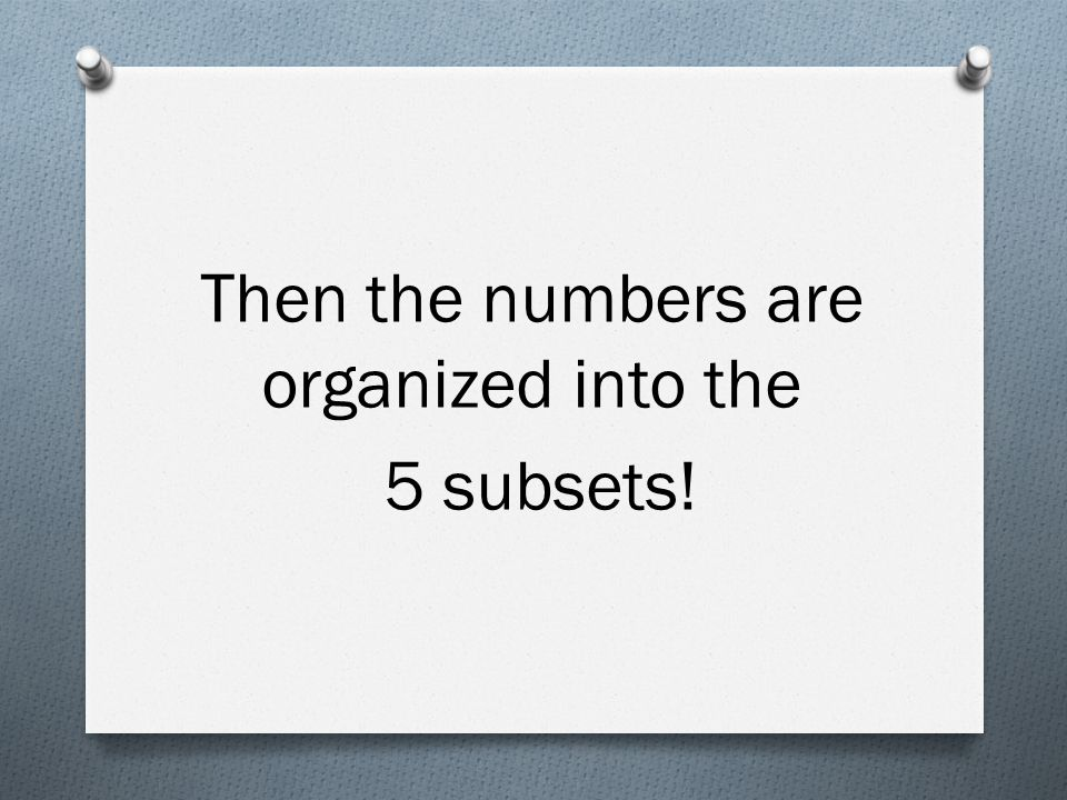 Then the numbers are organized into the 5 subsets!