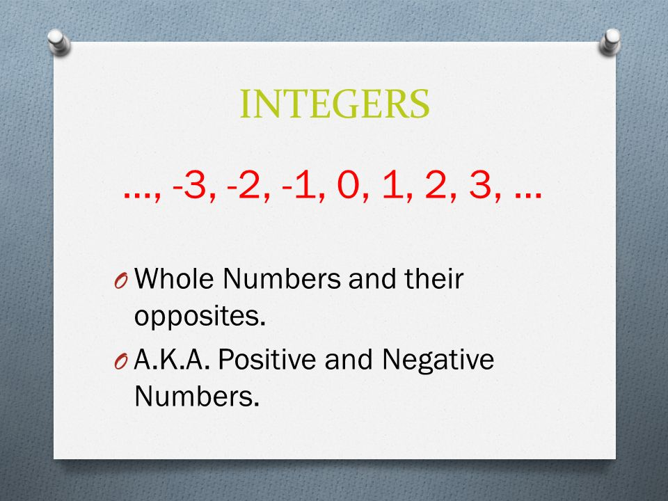 INTEGERS …, -3, -2, -1, 0, 1, 2, 3, … O Whole Numbers and their opposites.