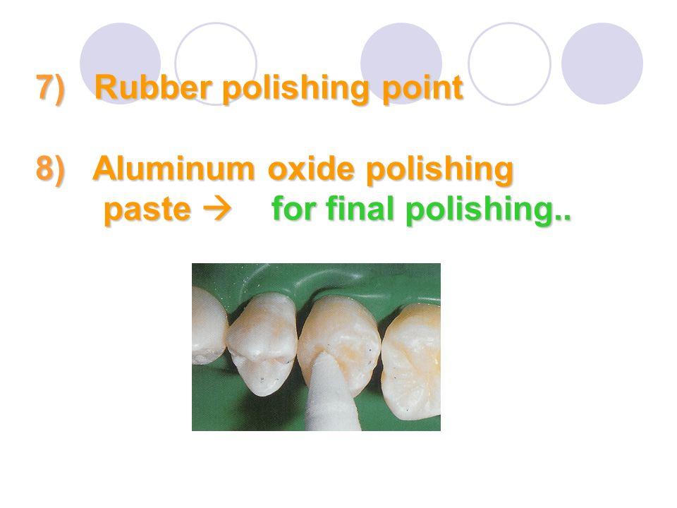 7) Rubber polishing point 8) Aluminum oxide polishing paste  for final polishing..