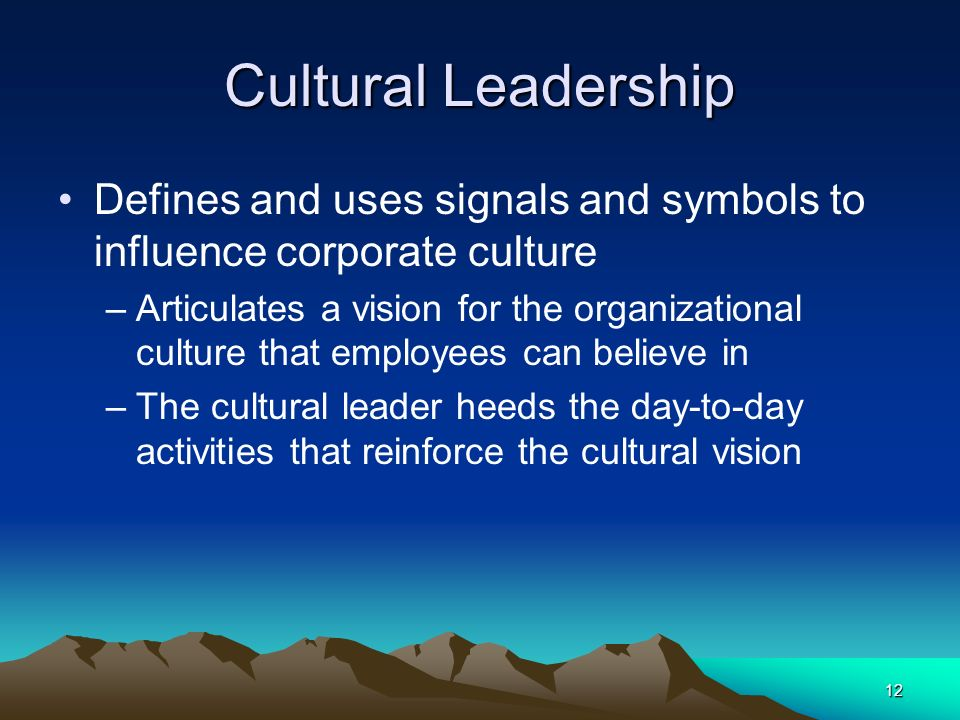 12 Cultural Leadership Defines and uses signals and symbols to influence corporate culture –Articulates a vision for the organizational culture that e
