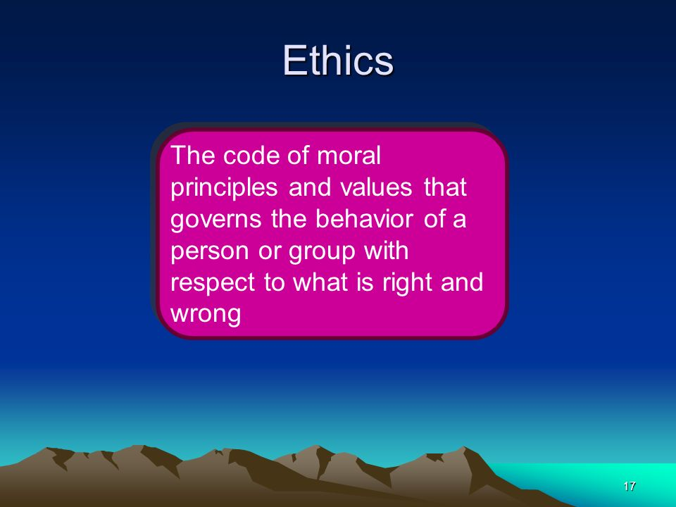 17 Ethics The code of moral principles and values that governs the behavior of a person or group with respect to what is right and wrong