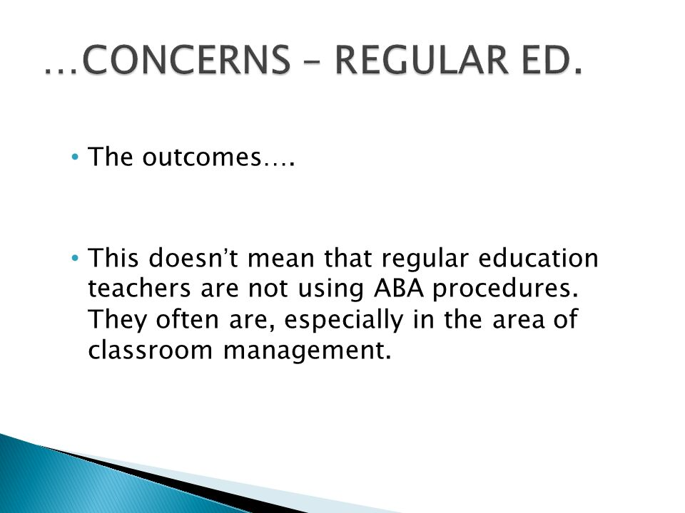The outcomes…. This doesn't mean that regular education teachers are not using ABA procedures.