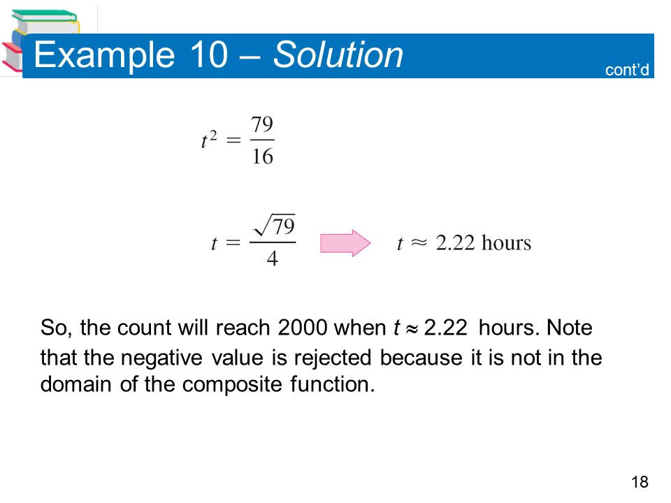 18 Example 10 – Solution So, the count will reach 2000 when t  2.22 hours.