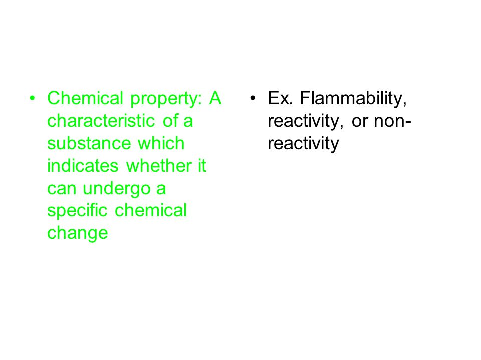 Chemical property: A characteristic of a substance which indicates whether it can undergo a specific chemical change Ex.