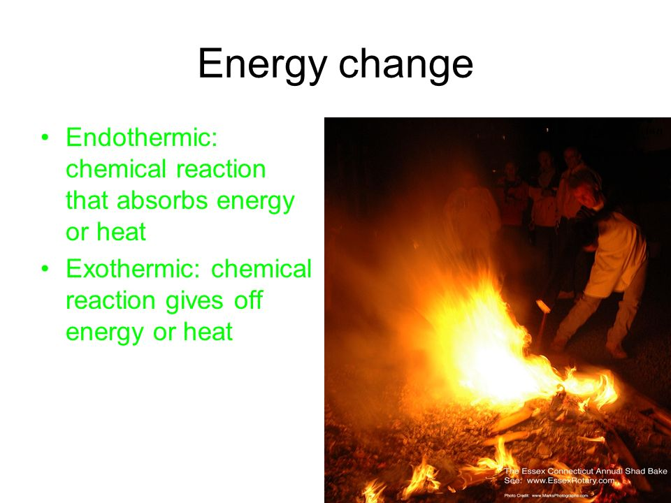 Energy change Endothermic: chemical reaction that absorbs energy or heat Exothermic: chemical reaction gives off energy or heat