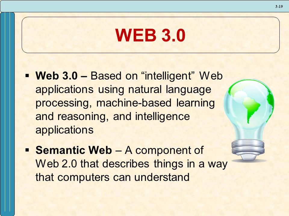 3-19 WEB 3.0  Web 3.0 – Based on intelligent Web applications using natural language processing, machine-based learning and reasoning, and intelligence applications  Semantic Web – A component of Web 2.0 that describes things in a way that computers can understand