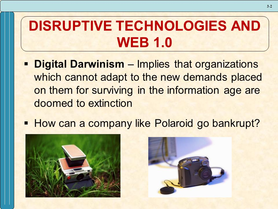 3-2 DISRUPTIVE TECHNOLOGIES AND WEB 1.0  Digital Darwinism – Implies that organizations which cannot adapt to the new demands placed on them for surviving in the information age are doomed to extinction  How can a company like Polaroid go bankrupt