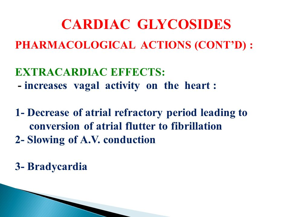 CARDIAC GLYCOSIDES PHARMACOLOGICAL ACTIONS (CONT'D) : EXTRACARDIAC EFFECTS: - increases vagal activity on the heart : 1- Decrease of atrial refractory period leading to conversion of atrial flutter to fibrillation 2- Slowing of A.V.