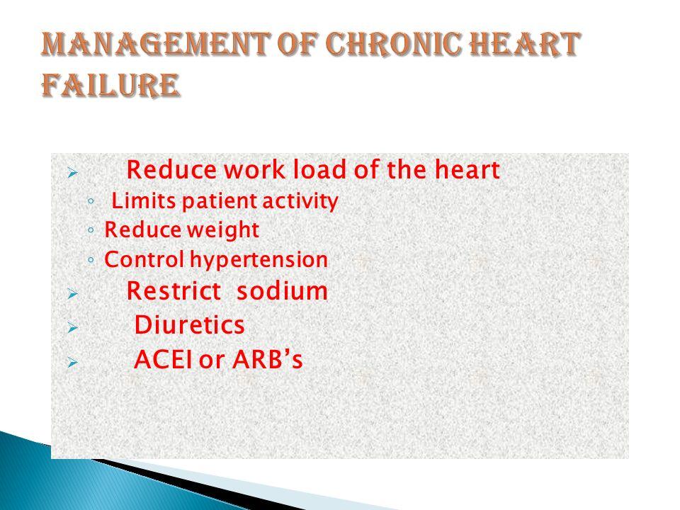  Reduce work load of the heart ◦ Limits patient activity ◦ Reduce weight ◦ Control hypertension  Restrict sodium  Diuretics  ACEI or ARB's