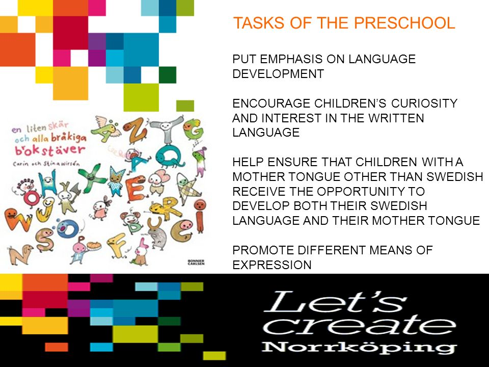 TASKS OF THE PRESCHOOL PUT EMPHASIS ON LANGUAGE DEVELOPMENT ENCOURAGE CHILDREN'S CURIOSITY AND INTEREST IN THE WRITTEN LANGUAGE HELP ENSURE THAT CHILDREN WITH A MOTHER TONGUE OTHER THAN SWEDISH RECEIVE THE OPPORTUNITY TO DEVELOP BOTH THEIR SWEDISH LANGUAGE AND THEIR MOTHER TONGUE PROMOTE DIFFERENT MEANS OF EXPRESSION