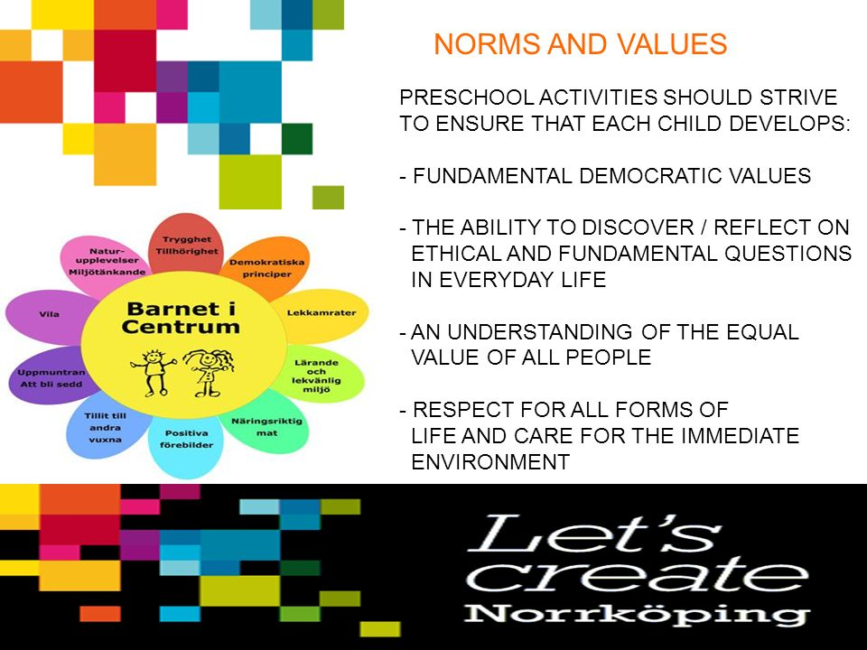 NORMS AND VALUES PRESCHOOL ACTIVITIES SHOULD STRIVE TO ENSURE THAT EACH CHILD DEVELOPS: - FUNDAMENTAL DEMOCRATIC VALUES - THE ABILITY TO DISCOVER / REFLECT ON ETHICAL AND FUNDAMENTAL QUESTIONS IN EVERYDAY LIFE - AN UNDERSTANDING OF THE EQUAL VALUE OF ALL PEOPLE - RESPECT FOR ALL FORMS OF LIFE AND CARE FOR THE IMMEDIATE ENVIRONMENT