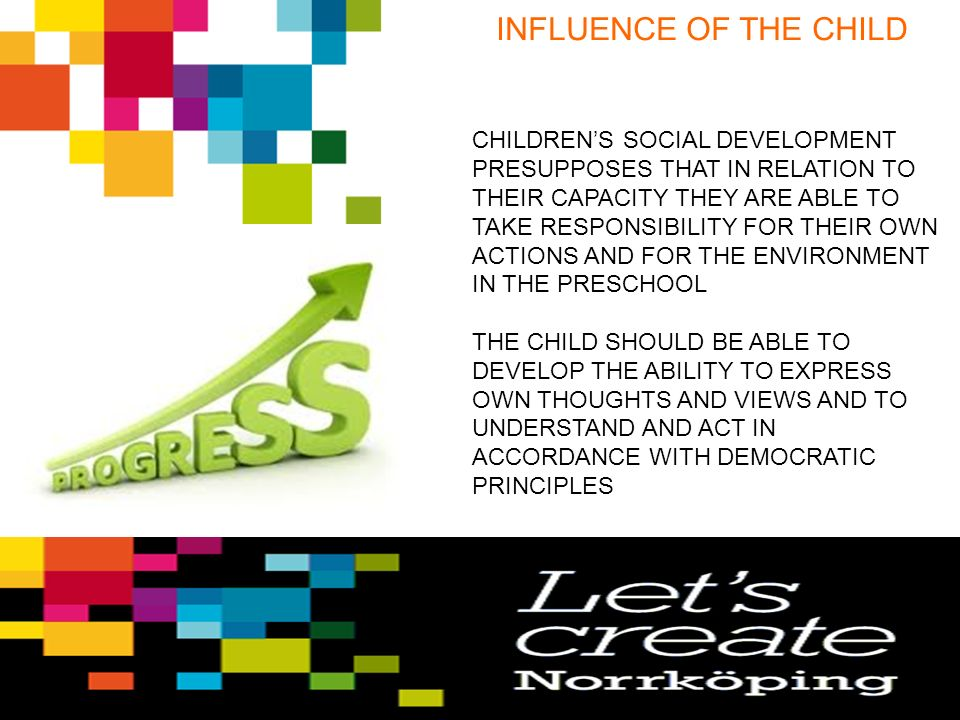 INFLUENCE OF THE CHILD CHILDREN'S SOCIAL DEVELOPMENT PRESUPPOSES THAT IN RELATION TO THEIR CAPACITY THEY ARE ABLE TO TAKE RESPONSIBILITY FOR THEIR OWN ACTIONS AND FOR THE ENVIRONMENT IN THE PRESCHOOL THE CHILD SHOULD BE ABLE TO DEVELOP THE ABILITY TO EXPRESS OWN THOUGHTS AND VIEWS AND TO UNDERSTAND AND ACT IN ACCORDANCE WITH DEMOCRATIC PRINCIPLES