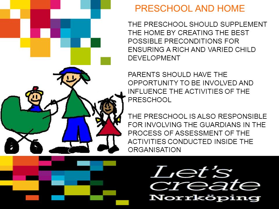 PRESCHOOL AND HOME THE PRESCHOOL SHOULD SUPPLEMENT THE HOME BY CREATING THE BEST POSSIBLE PRECONDITIONS FOR ENSURING A RICH AND VARIED CHILD DEVELOPMENT PARENTS SHOULD HAVE THE OPPORTUNITY TO BE INVOLVED AND INFLUENCE THE ACTIVITIES OF THE PRESCHOOL THE PRESCHOOL IS ALSO RESPONSIBLE FOR INVOLVING THE GUARDIANS IN THE PROCESS OF ASSESSMENT OF THE ACTIVITIES CONDUCTED INSIDE THE ORGANISATION