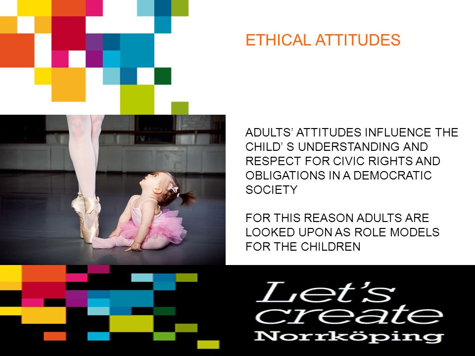 ETHICAL ATTITUDES ADULTS' ATTITUDES INFLUENCE THE CHILD' S UNDERSTANDING AND RESPECT FOR CIVIC RIGHTS AND OBLIGATIONS IN A DEMOCRATIC SOCIETY FOR THIS REASON ADULTS ARE LOOKED UPON AS ROLE MODELS FOR THE CHILDREN