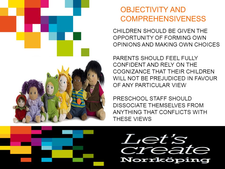 OBJECTIVITY AND COMPREHENSIVENESS CHILDREN SHOULD BE GIVEN THE OPPORTUNITY OF FORMING OWN OPINIONS AND MAKING OWN CHOICES PARENTS SHOULD FEEL FULLY CONFIDENT AND RELY ON THE COGNIZANCE THAT THEIR CHILDREN WILL NOT BE PREJUDICED IN FAVOUR OF ANY PARTICULAR VIEW PRESCHOOL STAFF SHOULD DISSOCIATE THEMSELVES FROM ANYTHING THAT CONFLICTS WITH THESE VIEWS