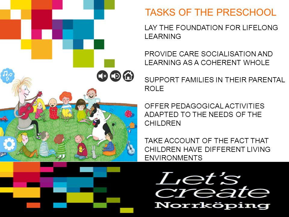 TASKS OF THE PRESCHOOL PROVIDE ENVIRONMENTS THAT ENCOURAGE CREATIVITY AND ALLOW CHILDREN TO EXPLOIT THE SURROUNDING WORLD PASS ON CULTURAL HERITAGE ASCERTAIN THAT CHILDREN ARE GIVEN THE OPPORTUNITY TO OBSERVE REFLECT AND DRAW OWN CONCLUSIONS DEVELOP CHILDREN'S ABILITY TO COMMUNICATE AND PROVIDE A STABLE FOUNDATION FOR THE ACQUISITION OF COGNITIVE KNOWLEDGE