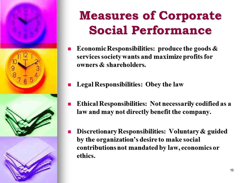 10 Measures of Corporate Social Performance Economic Responsibilities: produce the goods & services society wants and maximize profits for owners & shareholders.