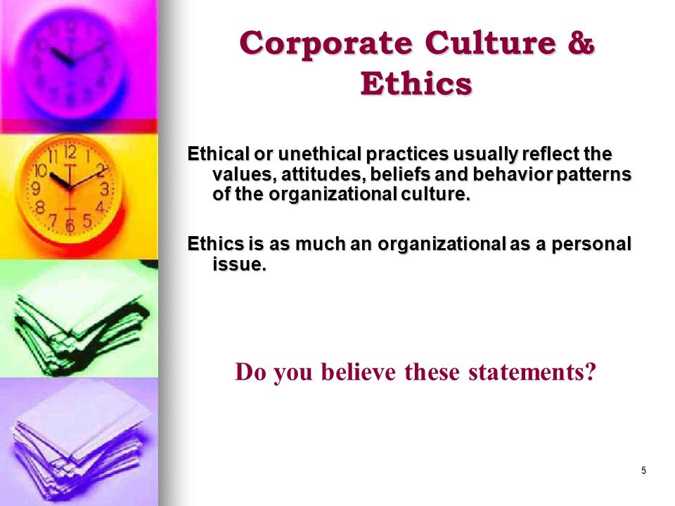 5 Corporate Culture & Ethics Ethical or unethical practices usually reflect the values, attitudes, beliefs and behavior patterns of the organizational culture.