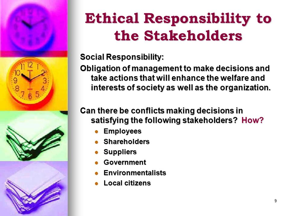 9 Ethical Responsibility to the Stakeholders Social Responsibility: Obligation of management to make decisions and take actions that will enhance the welfare and interests of society as well as the organization.