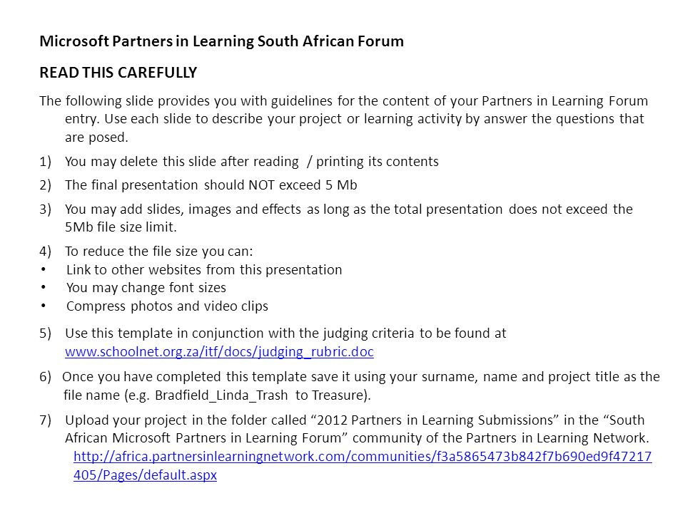 Microsoft Partners in Learning South African Forum READ THIS CAREFULLY The following slide provides you with guidelines for the content of your Partners in Learning Forum entry.