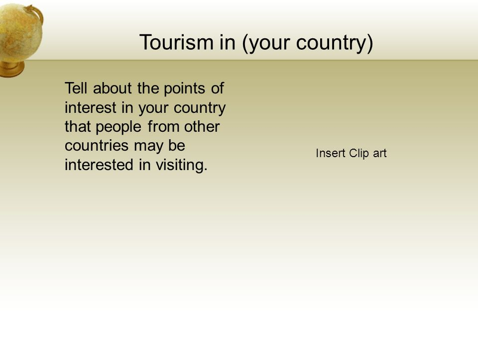 Tourism in (your country) Insert Clip art Tell about the points of interest in your country that people from other countries may be interested in visiting.