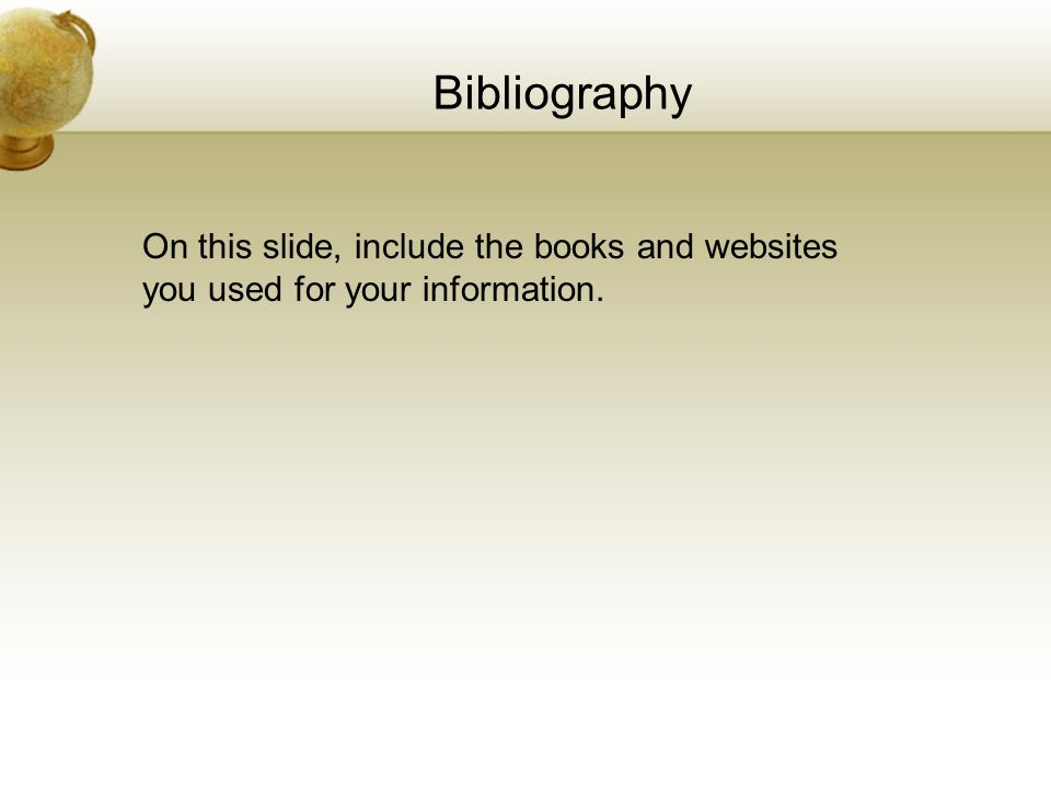 Bibliography On this slide, include the books and websites you used for your information.