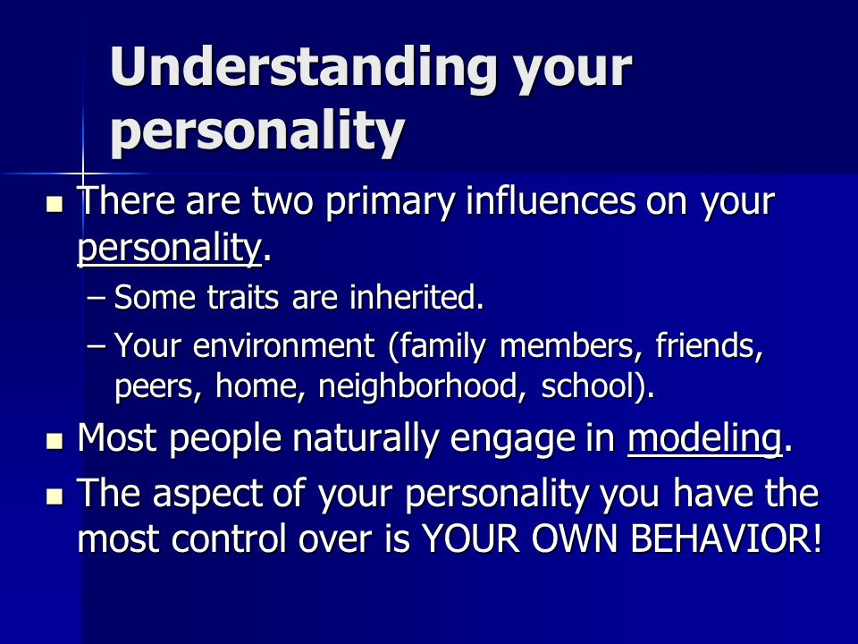 Understanding your personality There are two primary influences on your personality.