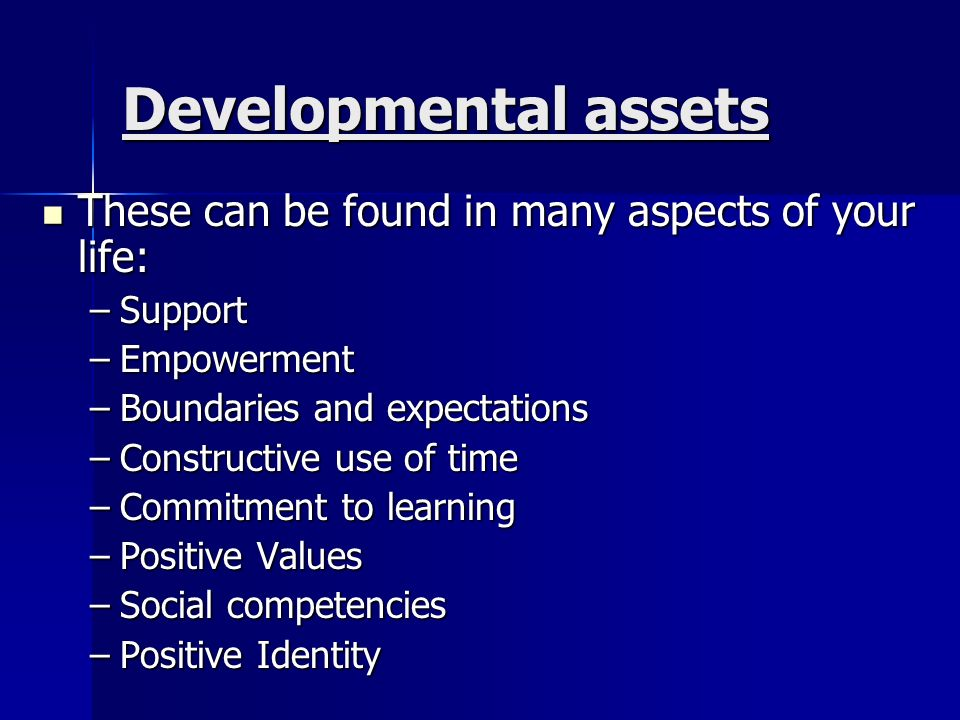 Developmental assets These can be found in many aspects of your life: These can be found in many aspects of your life: –Support –Empowerment –Boundaries and expectations –Constructive use of time –Commitment to learning –Positive Values –Social competencies –Positive Identity