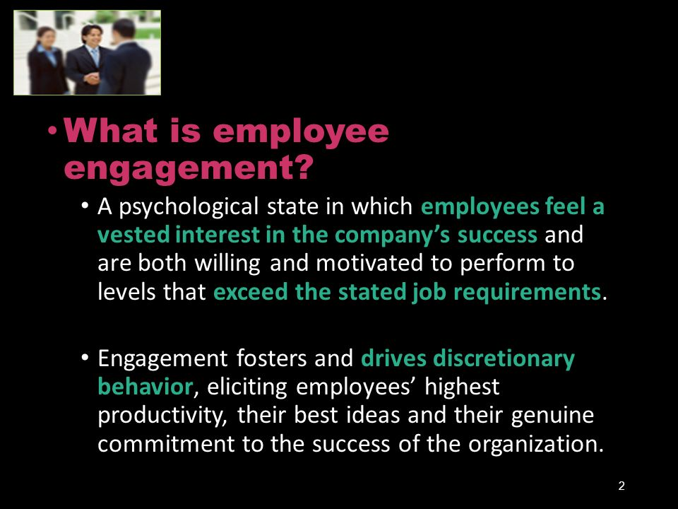 What is employee engagement? A psychological state in which employees feel a vested interest in the company's success and are both willing and motivat