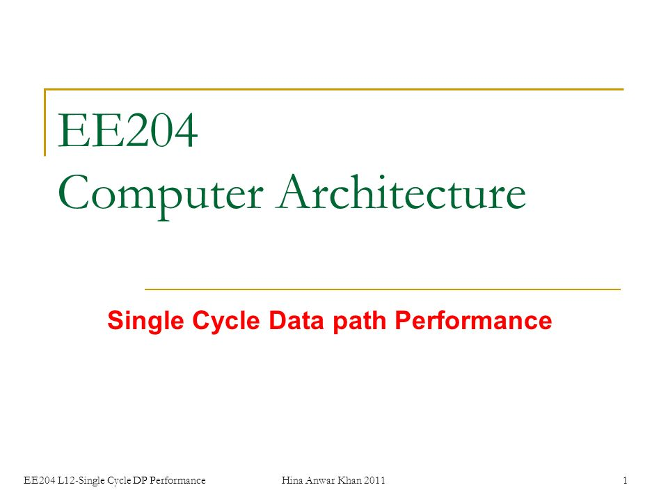 EE204 L12-Single Cycle DP PerformanceHina Anwar Khan EE204 Computer Architecture Single Cycle Data path Performance