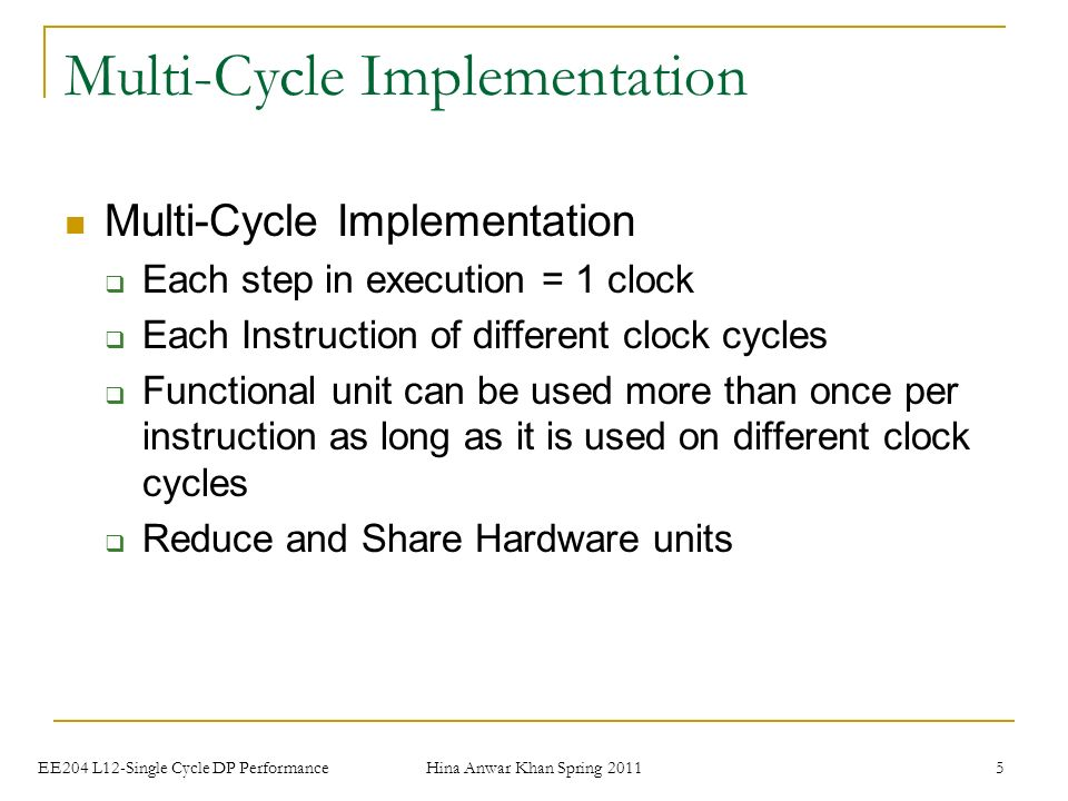 Hina Anwar Khan Spring EE204 L12-Single Cycle DP Performance Multi-Cycle Implementation  Each step in execution = 1 clock  Each Instruction of different clock cycles  Functional unit can be used more than once per instruction as long as it is used on different clock cycles  Reduce and Share Hardware units