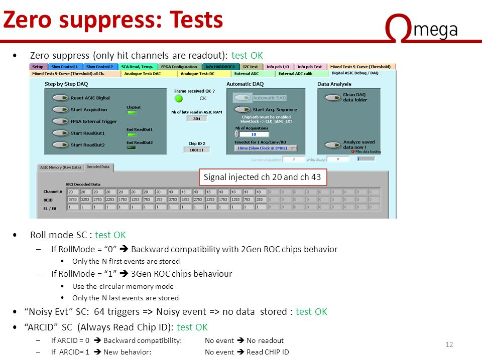 Zero suppress: Tests Zero suppress (only hit channels are readout): test OK Roll mode SC : test OK –If RollMode = 0  Backward compatibility with 2Gen ROC chips behavior Only the N first events are stored –If RollMode = 1  3Gen ROC chips behaviour Use the circular memory mode Only the N last events are stored Noisy Evt SC: 64 triggers => Noisy event => no data stored : test OK ARCID SC (Always Read Chip ID): test OK –If ARCID = 0  Backward compatibility: No event  No readout –If ARCID= 1  New behavior:No event  Read CHIP ID Signal injected ch 20 and ch 43 12