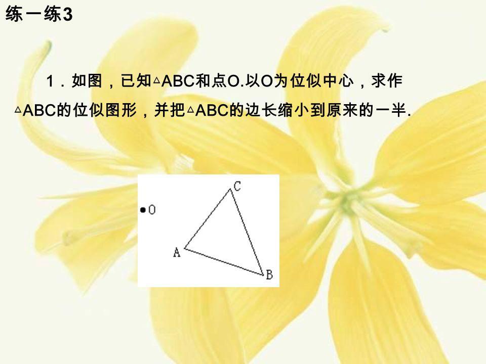 练一练 3 1 .如图,已知△ ABC 和点 O. 以 O 为位似中心,求作 △ ABC 的位似图形,并把△ ABC 的边长缩小到原来的一半.