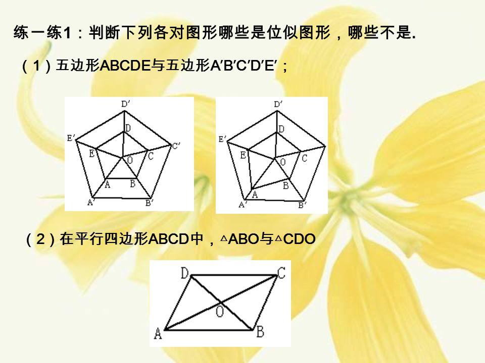练一练 1 :判断下列各对图形哪些是位似图形,哪些不是. ( 1 )五边形 ABCDE 与五边形 A′B′C′D′E′ ; ( 2 )在平行四边形 ABCD 中,△ ABO 与△ CDO