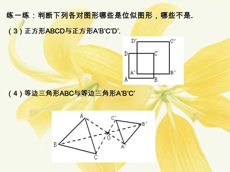练一练:判断下列各对图形哪些是位似图形,哪些不是. ( 3 )正方形 ABCD 与正方形 A′B′C′D′. ( 4 )等边三角形 ABC 与等边三角形 A′B′C′