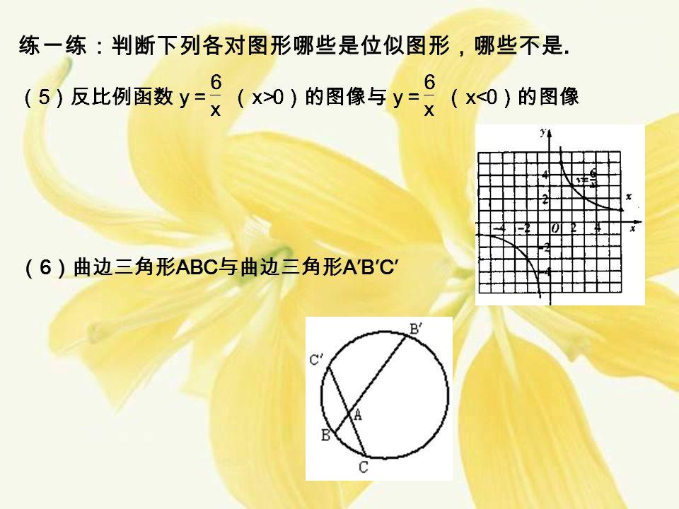 练一练:判断下列各对图形哪些是位似图形,哪些不是. ( 6 )曲边三角形 ABC 与曲边三角形 A′B′C′