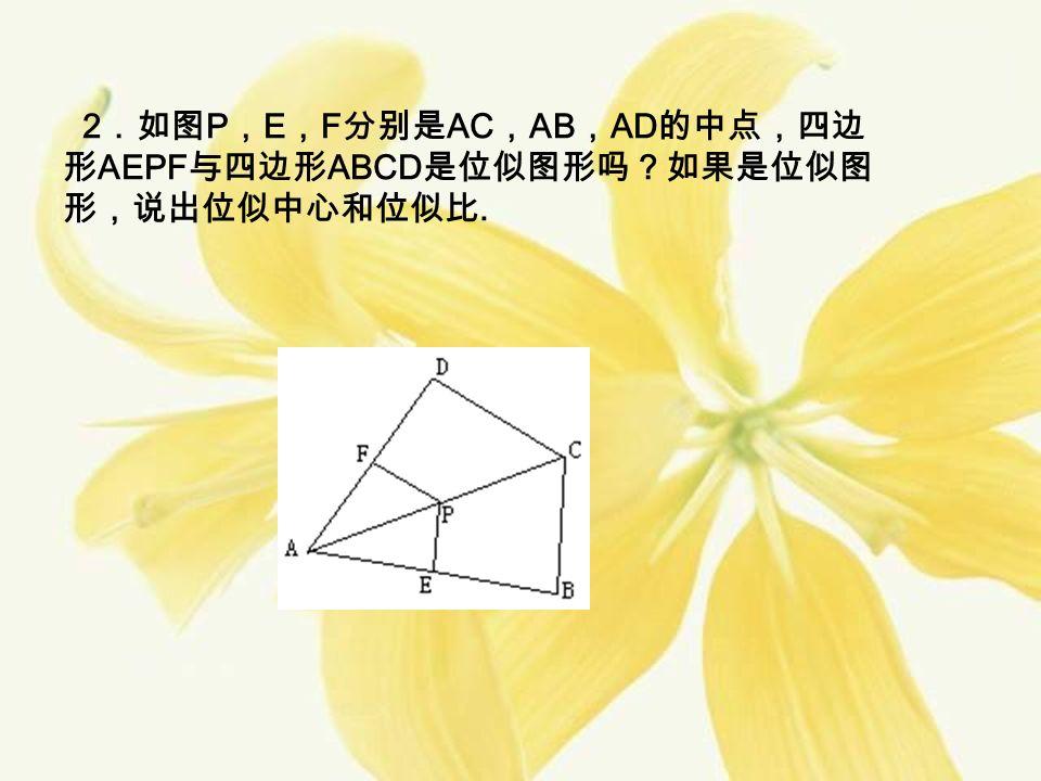 2 .如图 P , E , F 分别是 AC , AB , AD 的中点,四边 形 AEPF 与四边形 ABCD 是位似图形吗?如果是位似图 形,说出位似中心和位似比.
