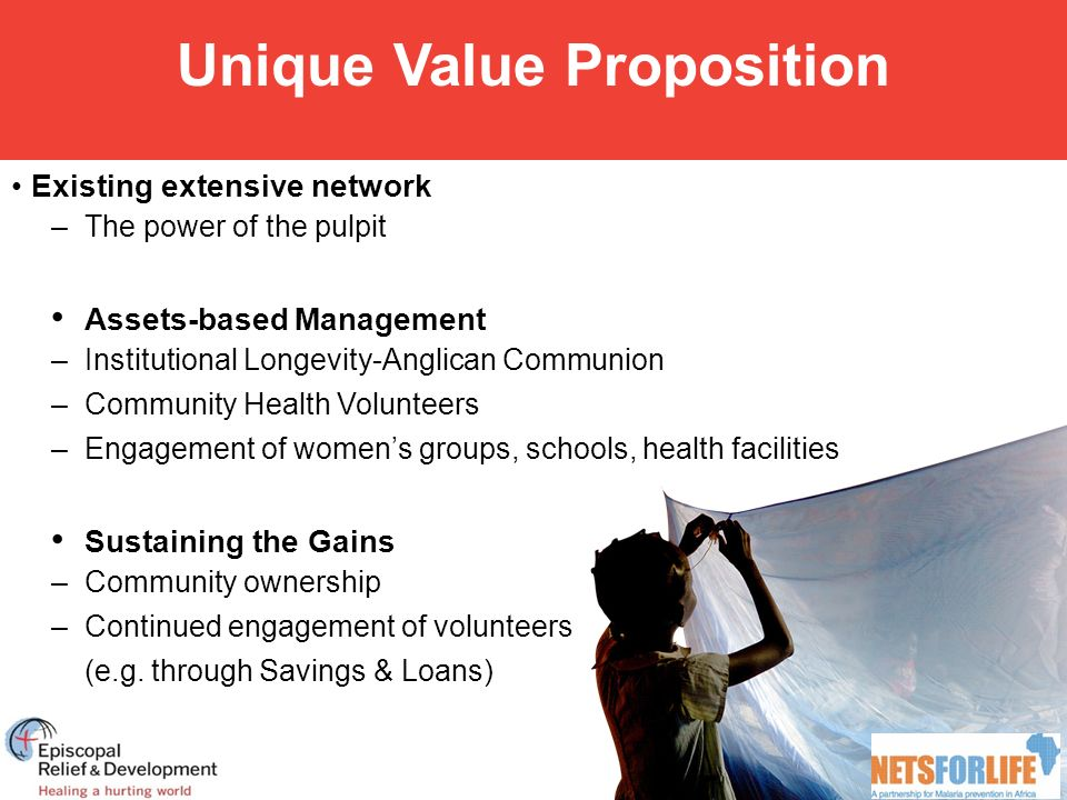 Unique Value Proposition Existing extensive network –The power of the pulpit Assets-based Management –Institutional Longevity-Anglican Communion –Community Health Volunteers –Engagement of women's groups, schools, health facilities Sustaining the Gains –Community ownership –Continued engagement of volunteers (e.g.