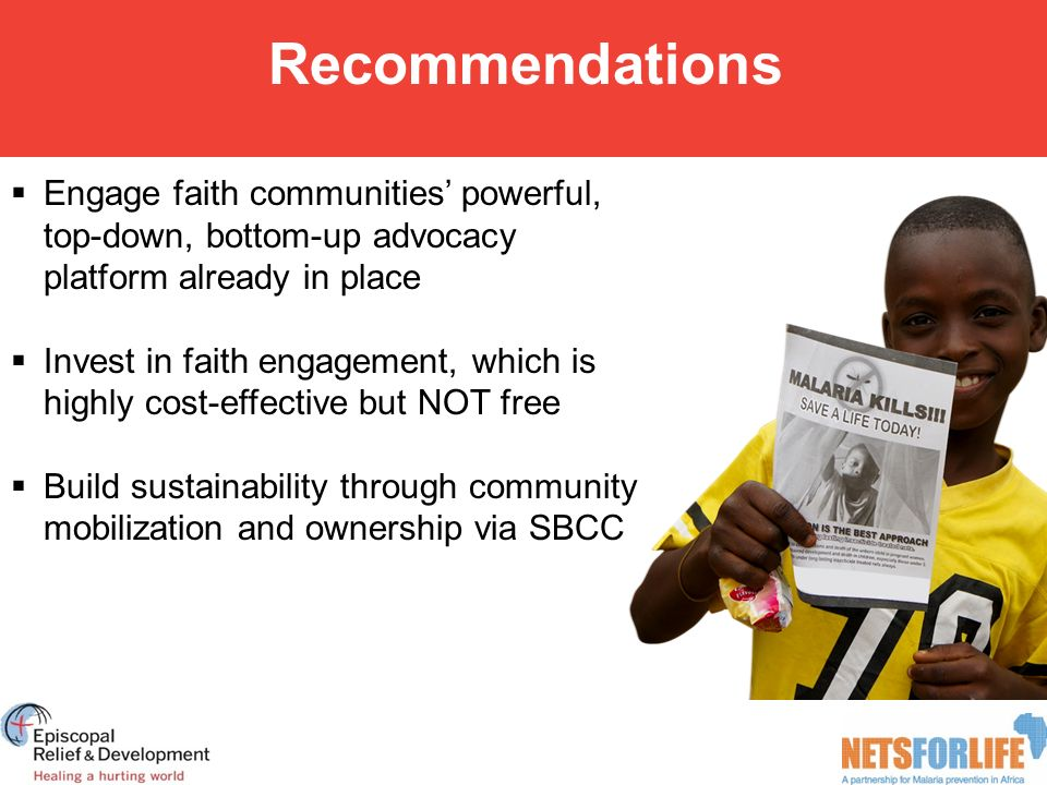 Recommendations  Engage faith communities' powerful, top-down, bottom-up advocacy platform already in place  Invest in faith engagement, which is highly cost-effective but NOT free  Build sustainability through community mobilization and ownership via SBCC