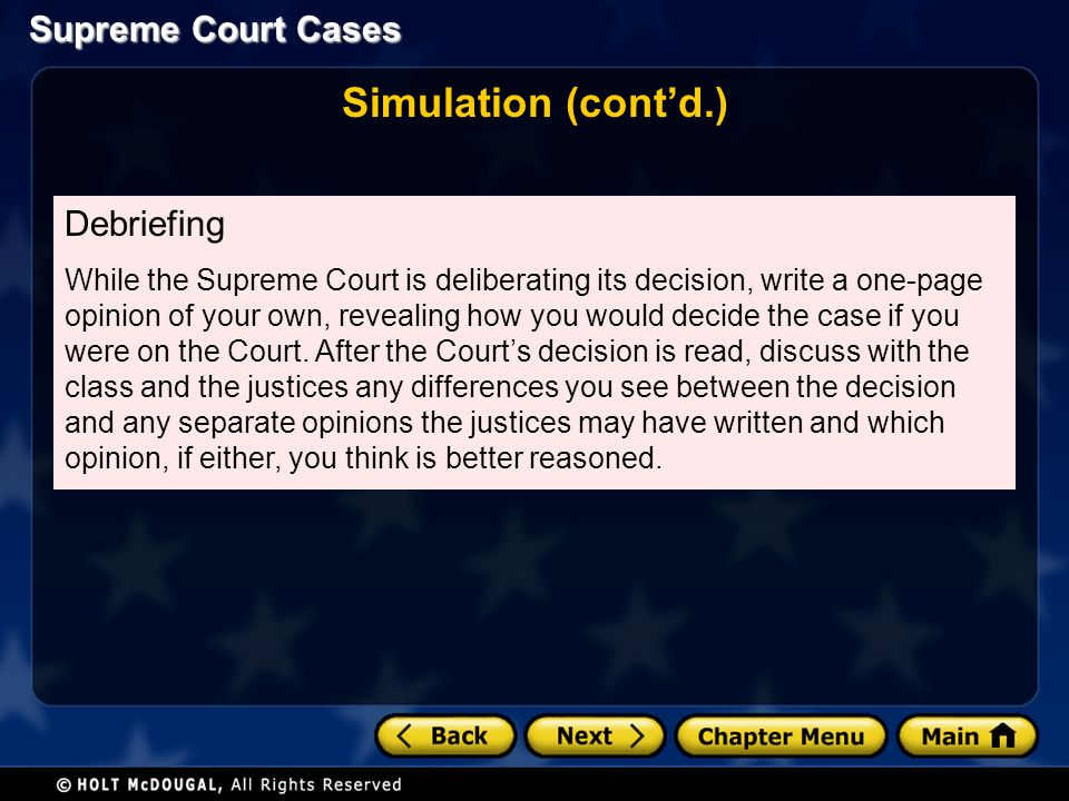 Supreme Court Cases Simulation (cont'd.) Debriefing While the Supreme Court is deliberating its decision, write a one-page opinion of your own, revealing how you would decide the case if you were on the Court.