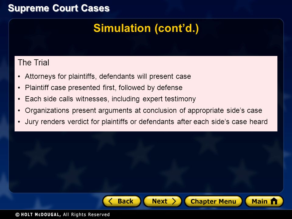 Supreme Court Cases Simulation (cont'd.) The Trial Attorneys for plaintiffs, defendants will present case Plaintiff case presented first, followed by defense Each side calls witnesses, including expert testimony Organizations present arguments at conclusion of appropriate side's case Jury renders verdict for plaintiffs or defendants after each side's case heard