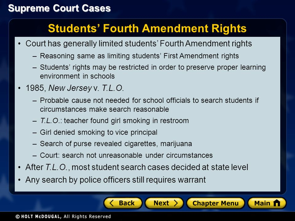 Supreme Court Cases Court has generally limited students' Fourth Amendment rights –Reasoning same as limiting students' First Amendment rights –Students' rights may be restricted in order to preserve proper learning environment in schools 1985, New Jersey v.