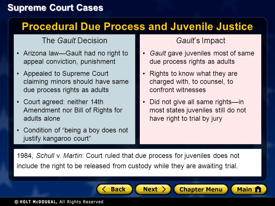 Supreme Court Cases The Gault Decision Arizona law—Gault had no right to appeal conviction, punishment Appealed to Supreme Court claiming minors should have same due process rights as adults Court agreed: neither 14th Amendment nor Bill of Rights for adults alone Condition of being a boy does not justify kangaroo court Gault's Impact Gault gave juveniles most of same due process rights as adults Rights to know what they are charged with, to counsel, to confront witnesses Did not give all same rights—in most states juveniles still do not have right to trial by jury Procedural Due Process and Juvenile Justice 1984, Schull v.
